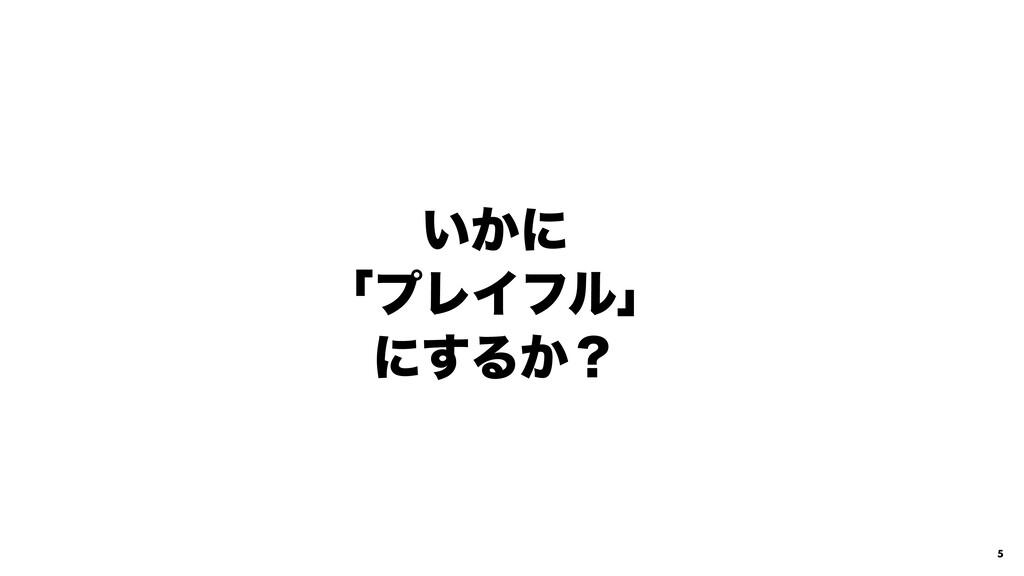 5 ͍͔ʹ ʮϓϨΠϑϧʯ ʹ͢Δ͔ʁ