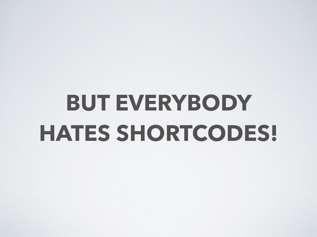 BUT EVERYBODY  HATES SHORTCODES!