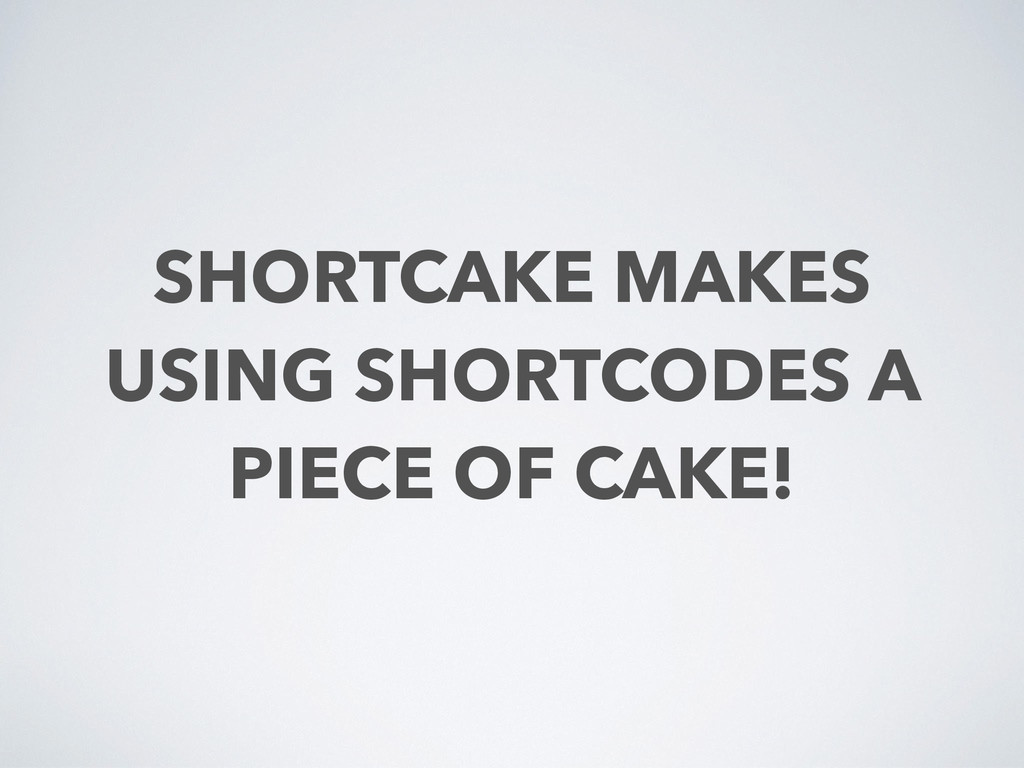 SHORTCAKE MAKES USING SHORTCODES A PIECE OF CAK...