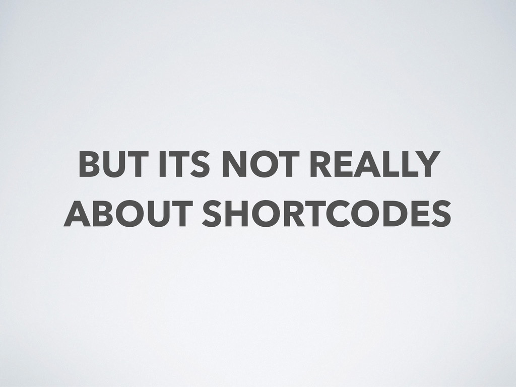 BUT ITS NOT REALLY ABOUT SHORTCODES