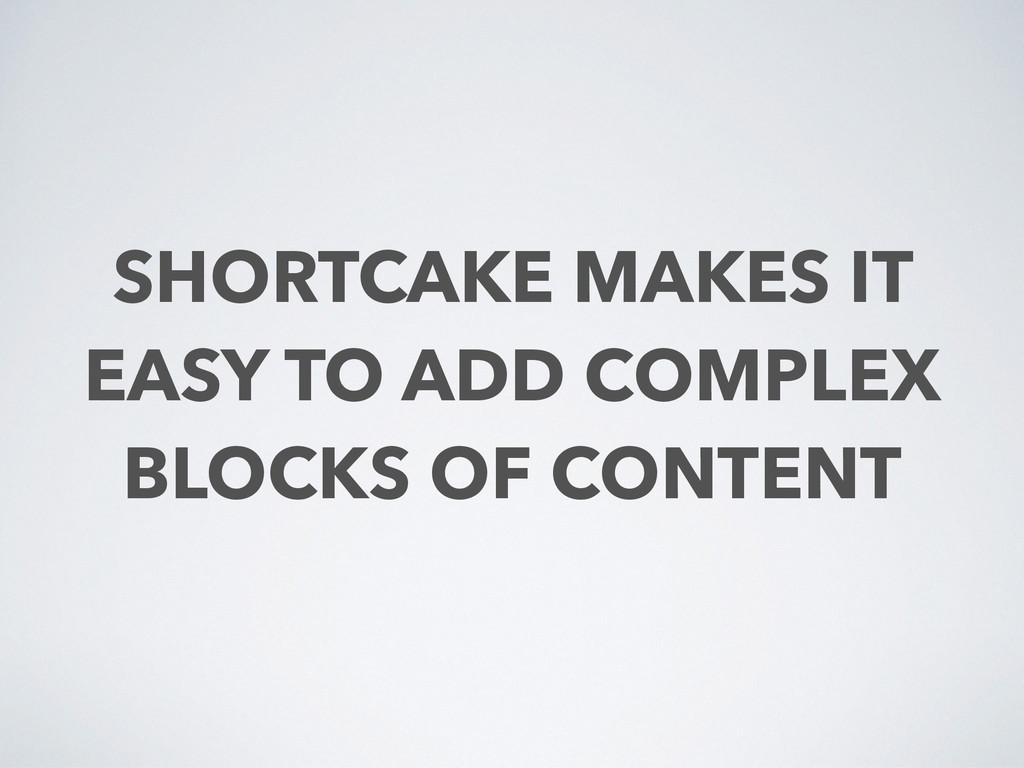 SHORTCAKE MAKES IT EASY TO ADD COMPLEX BLOCKS O...