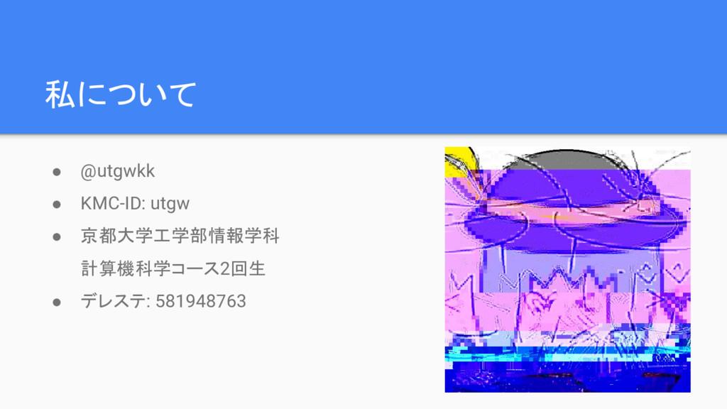 私について ● @utgwkk ● KMC-ID: utgw ● 京都大学工学部情報学科 計算...
