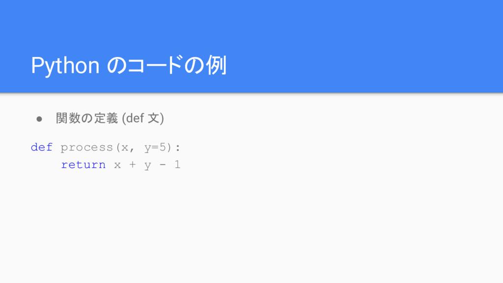 Python のコードの例 ● 関数の定義 (def 文) def process(x, y=...