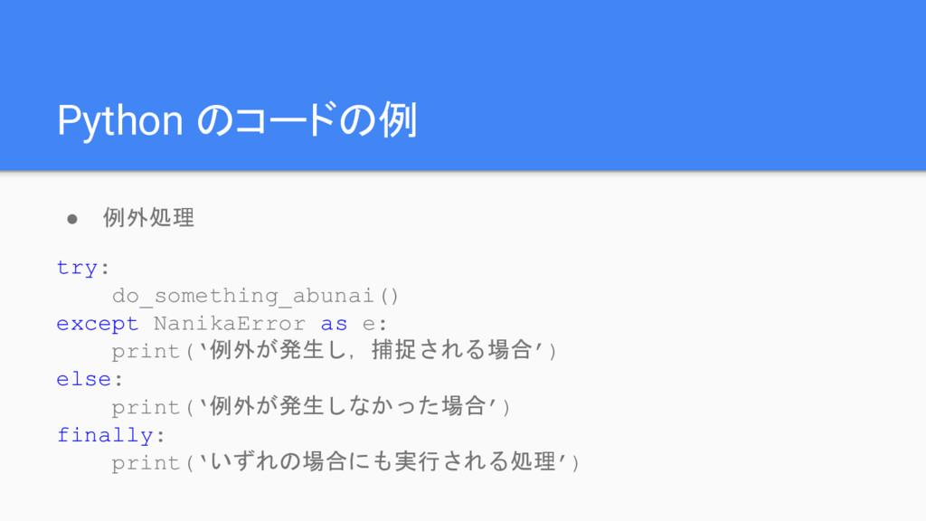 Python のコードの例 ● 例外処理 try: do_something_abunai()...