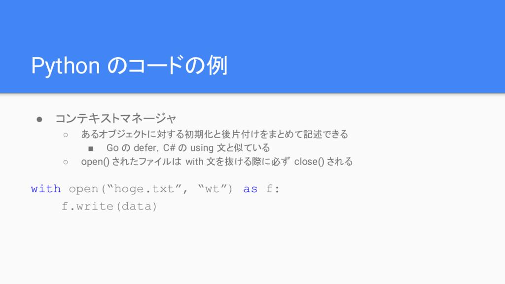 Python のコードの例 ● コンテキストマネージャ ○ あるオブジェクトに対する初期化と後...
