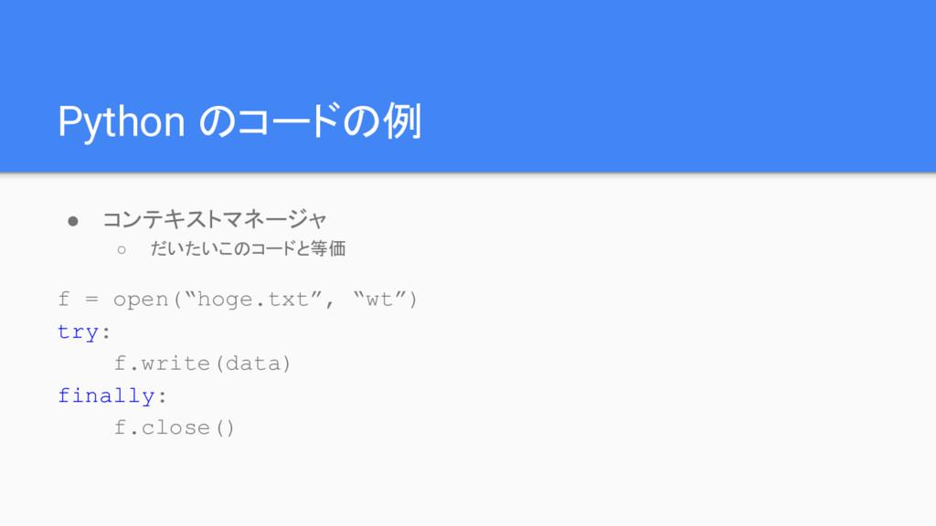 Python のコードの例 ● コンテキストマネージャ ○ だいたいこのコードと等価 f = ...