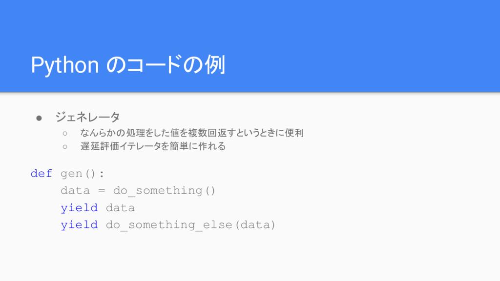 Python のコードの例 ● ジェネレータ ○ なんらかの処理をした値を複数回返すというとき...
