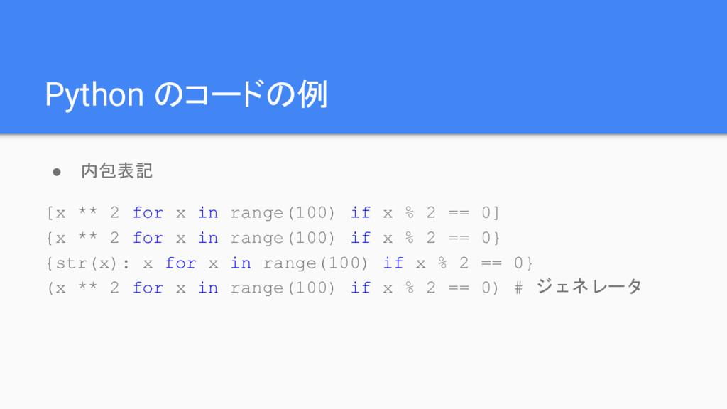 Python のコードの例 ● 内包表記 [x ** 2 for x in range(100...