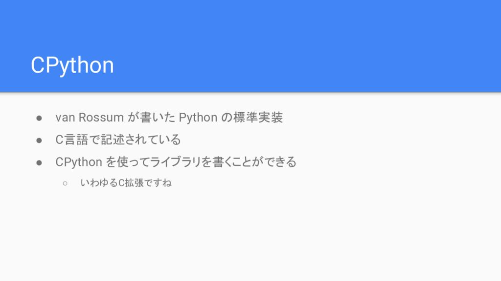 CPython ● van Rossum が書いた Python の標準実装 ● C言語で記述...