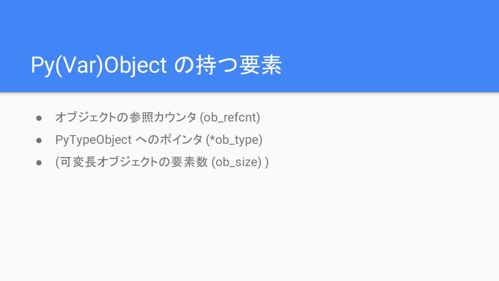 Py(Var)Object の持つ要素 ● オブジェクトの参照カウンタ (ob_refcnt)...
