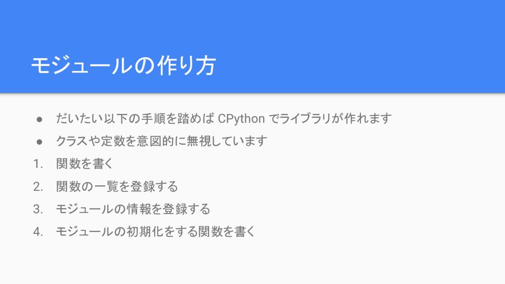 モジュールの作り方 ● だいたい以下の手順を踏めば CPython でライブラリが作れます ●...