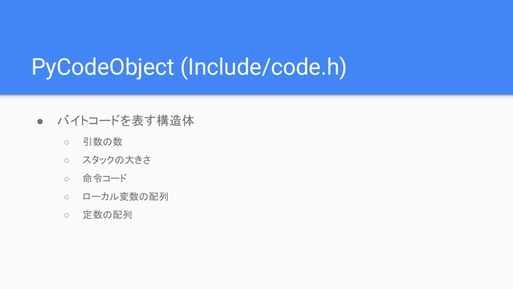 PyCodeObject (Include/code.h) ● バイトコードを表す構造体 ○ ...
