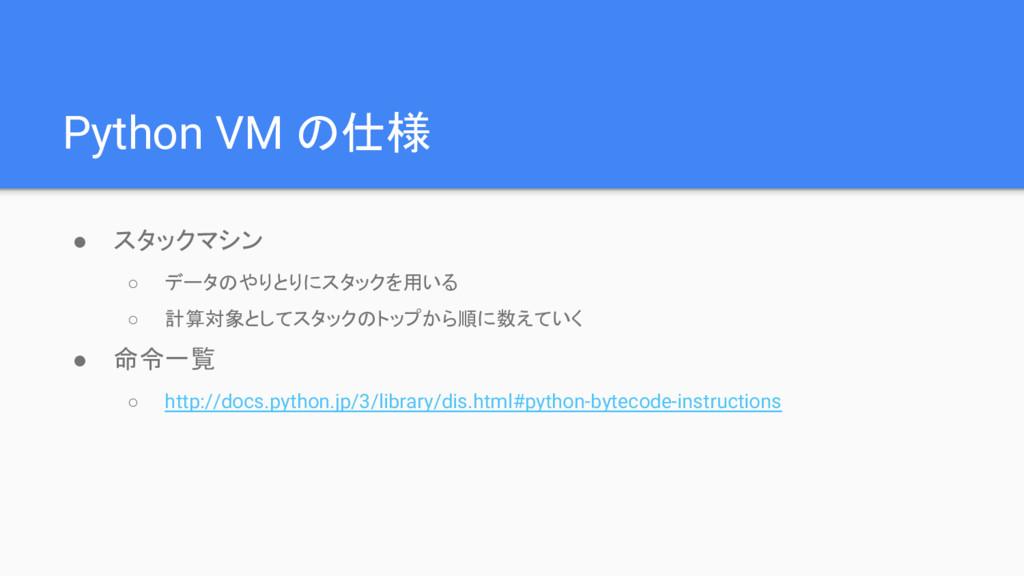 Python VM の仕様 ● スタックマシン ○ データのやりとりにスタックを用いる ○ 計...