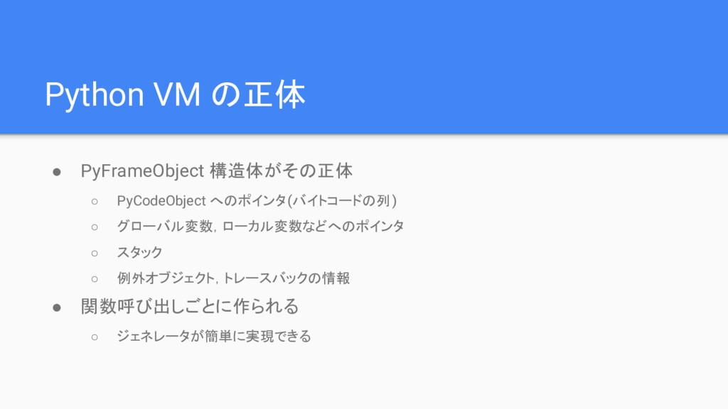 Python VM の正体 ● PyFrameObject 構造体がその正体 ○ PyCode...