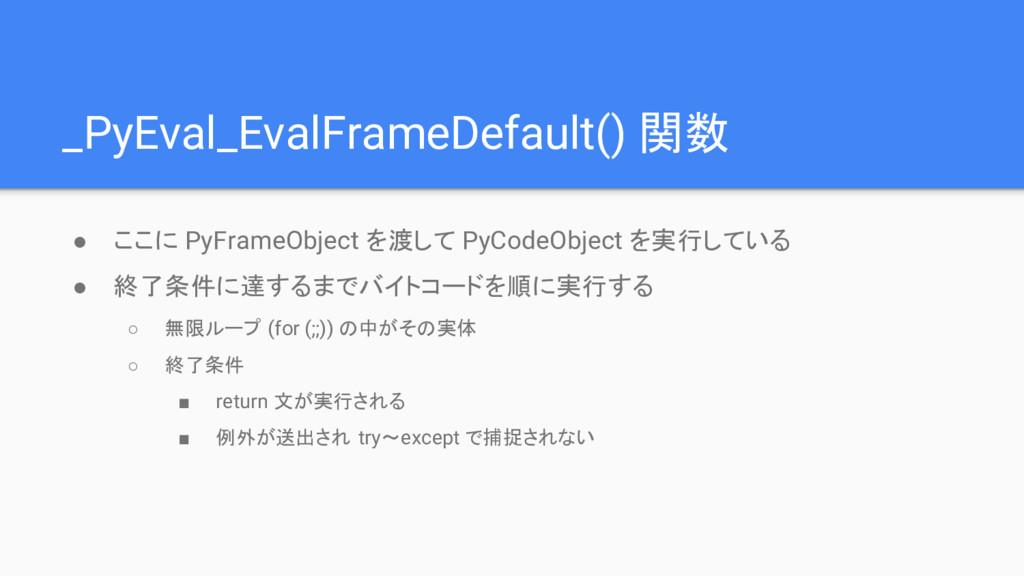_PyEval_EvalFrameDefault() 関数 ● ここに PyFrameObje...