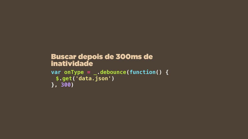 var onType = _.debounce(function() { $.get('dat...