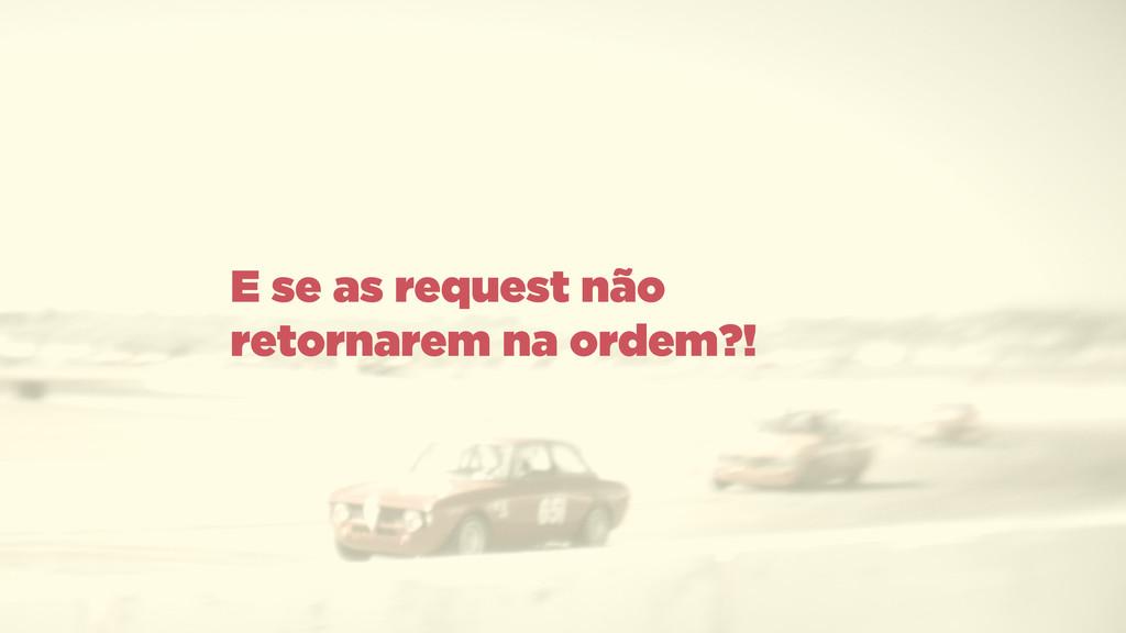 E se as request não retornarem na ordem?!