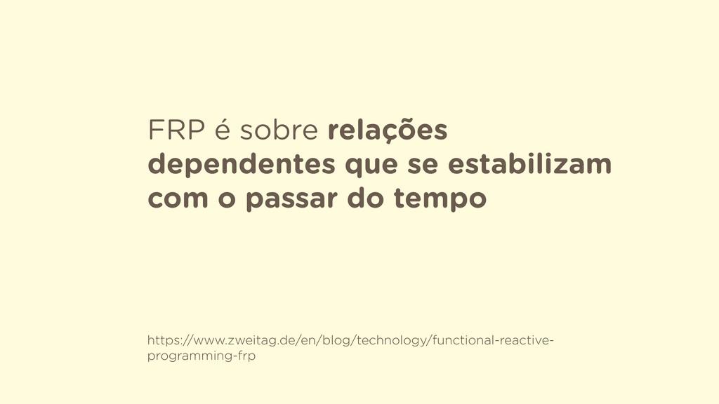 FRP é sobre relações dependentes que se estabil...