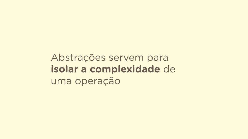 Abstrações servem para isolar a complexidade de...