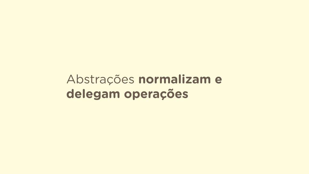 Abstrações normalizam e delegam operações