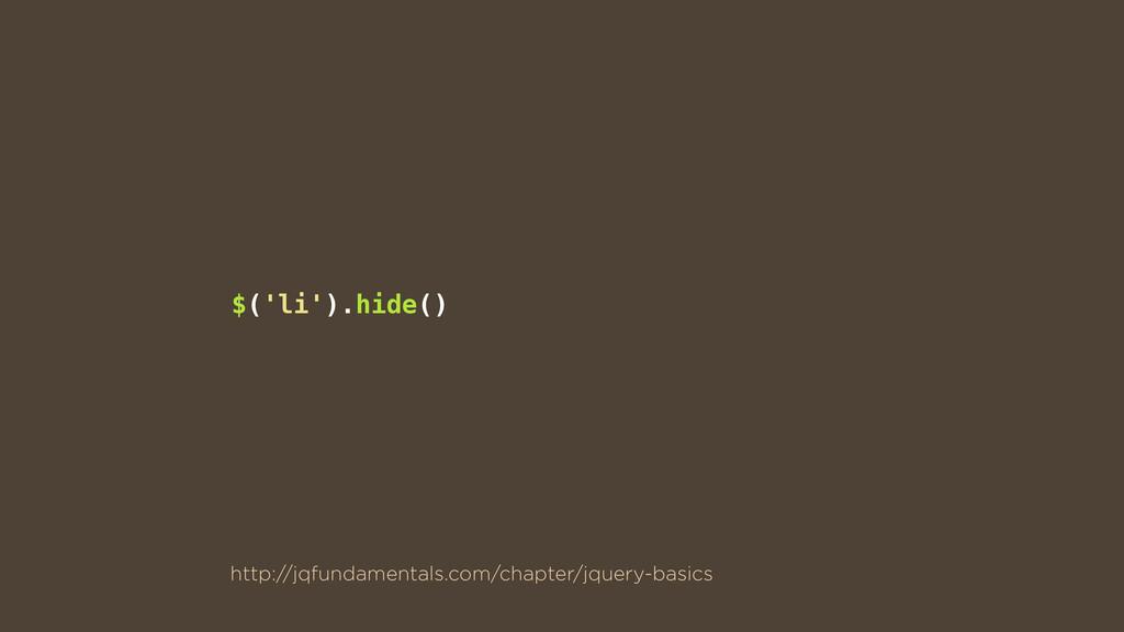 $('li').hide() http://jqfundamentals.com/chapte...