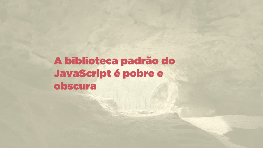 A biblioteca padrão do JavaScript é pobre e obs...