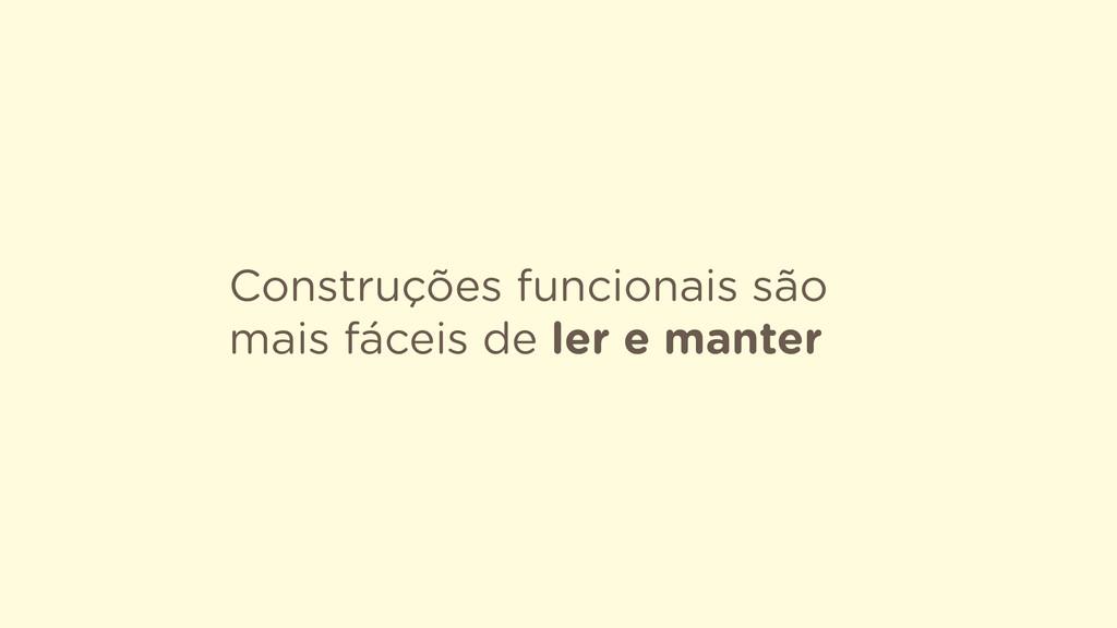 Construções funcionais são mais fáceis de ler e...