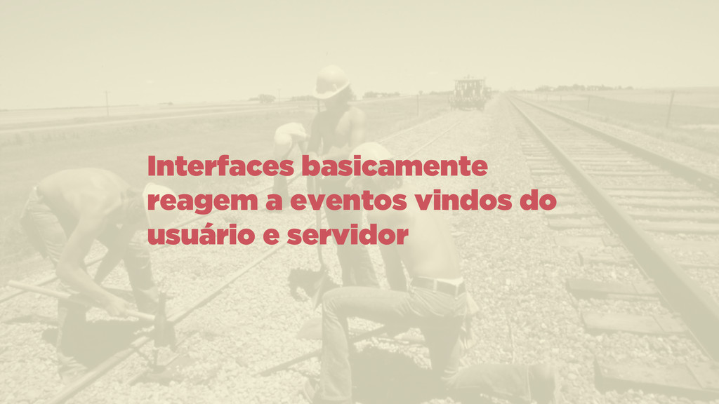 Interfaces basicamente reagem a eventos vindos ...