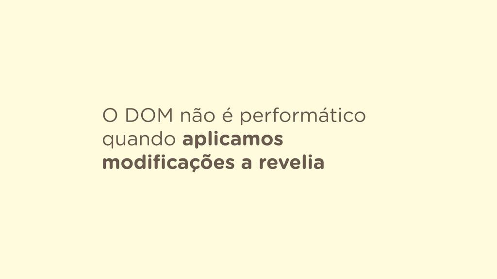 O DOM não é performático quando aplicamos modifi...