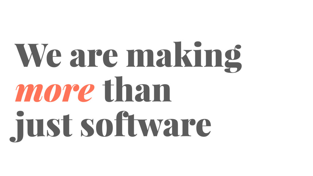 We are making more than just software