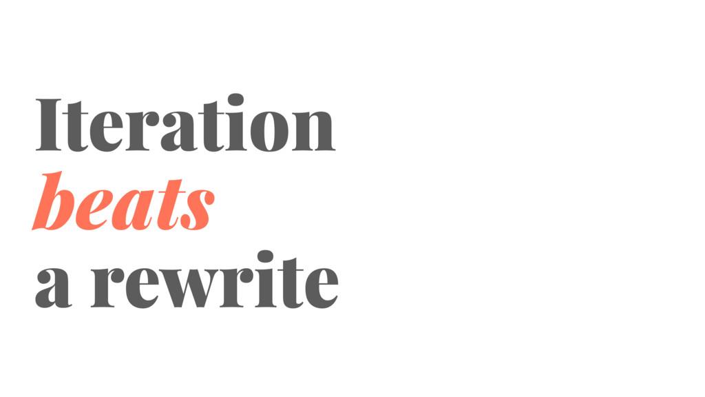 Iteration beats a rewrite