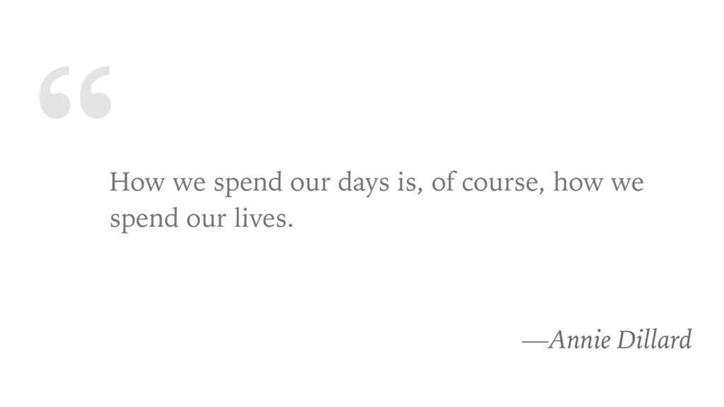""""""" How we spend our days is, of course, how we s..."""