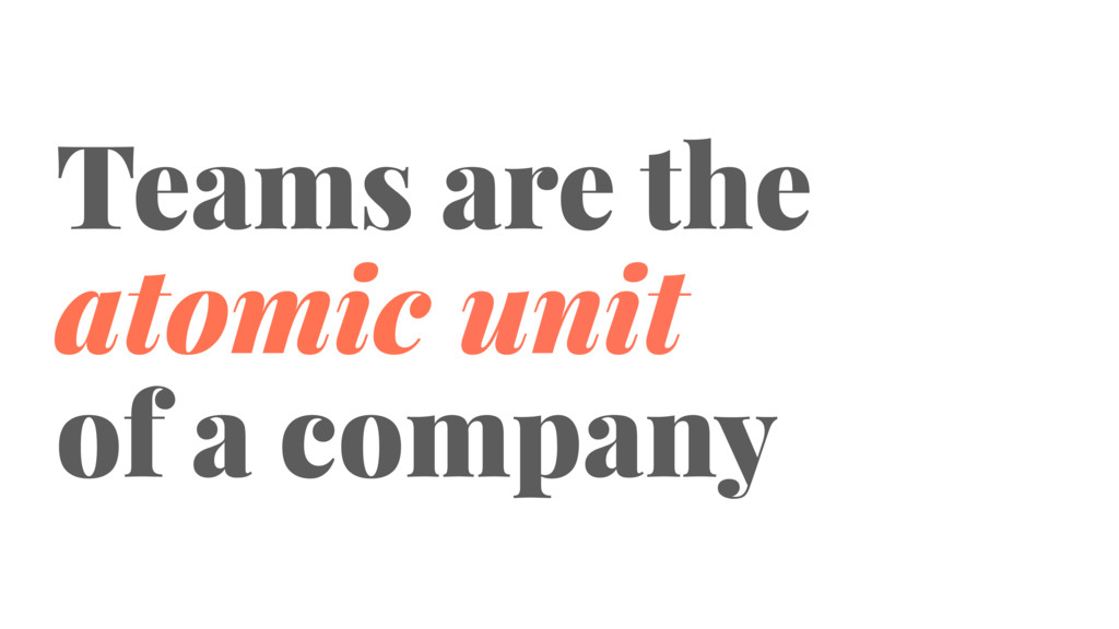 Teams are the atomic unit of a company