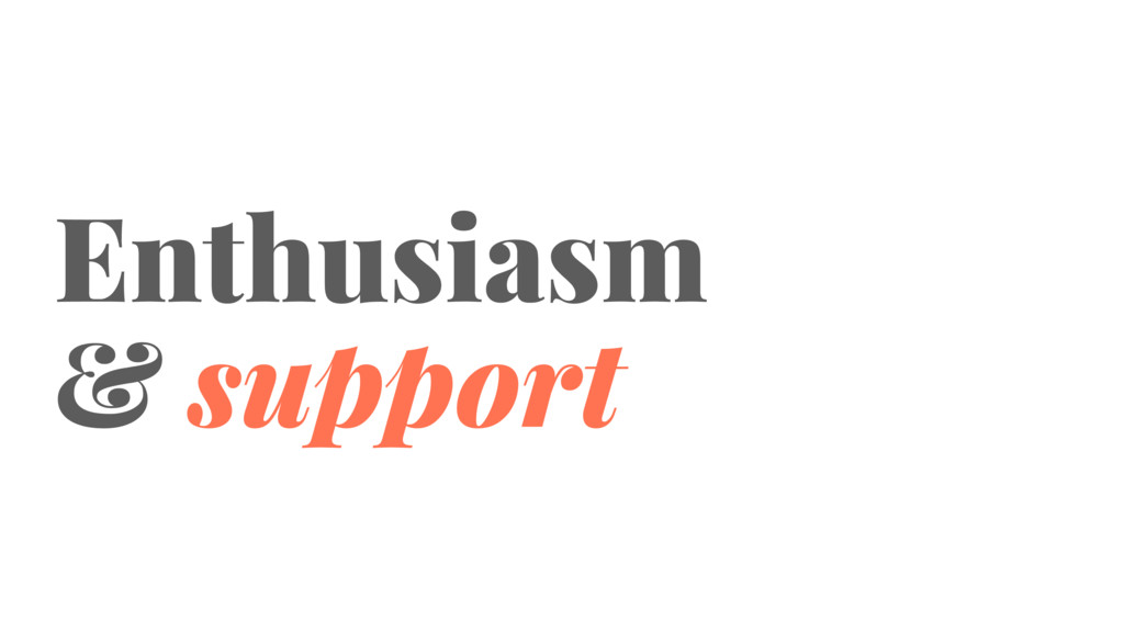 Enthusiasm & support