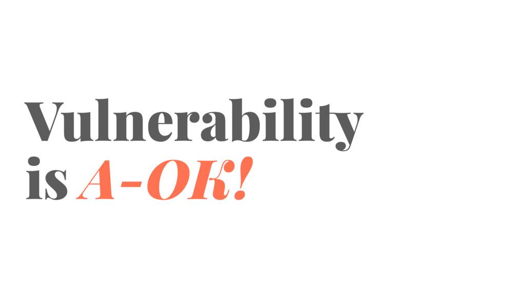 Vulnerability is A-OK!