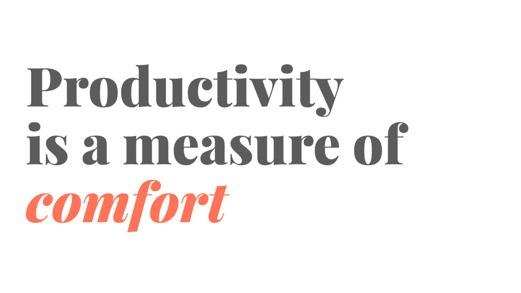 Productivity is a measure of comfort