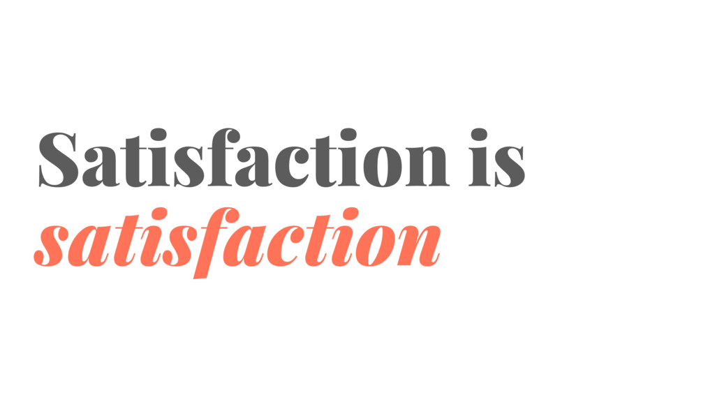 Satisfaction is satisfaction