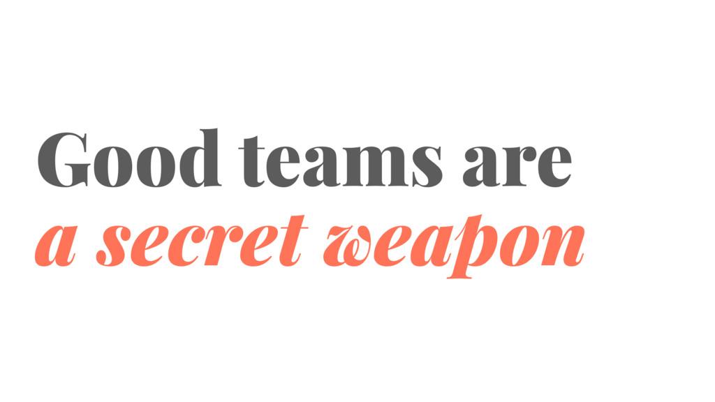 Good teams are a secret weapon