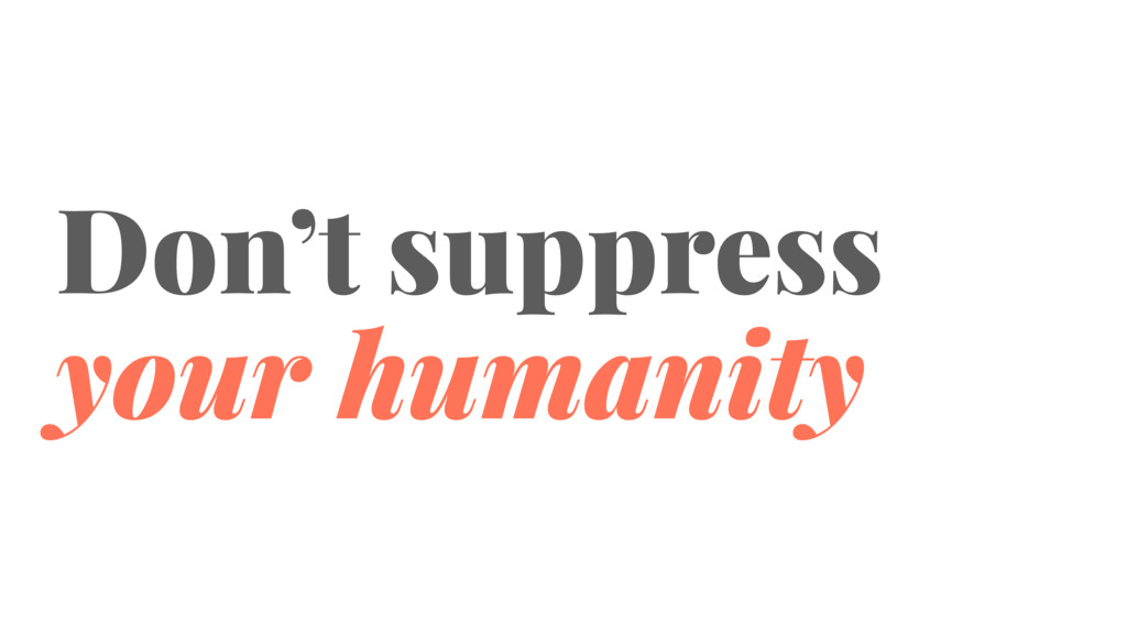 Don't suppress your humanity