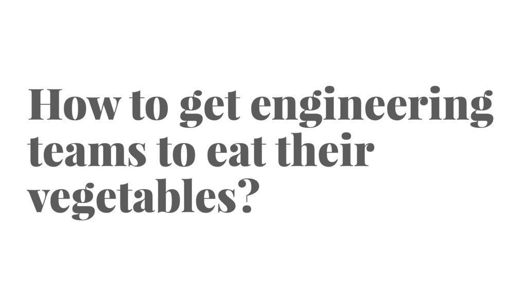 How to get engineering teams to eat their veget...