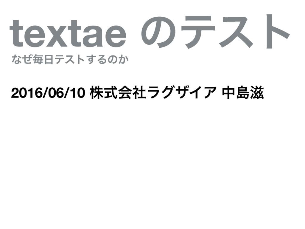 textae ͷςετ ͳͥຖςετ͢Δͷ͔ 2016/06/10 גࣜձࣾϥάβΠΞ தౡ