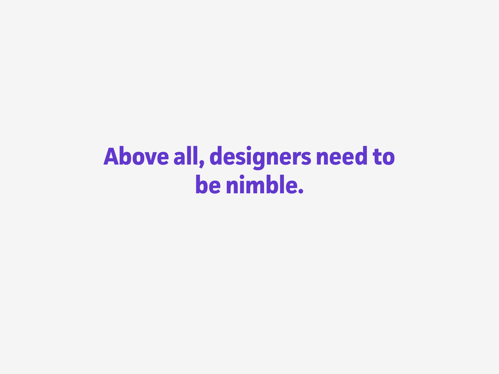 Above all, designers need to be nimble.