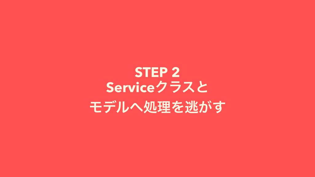 STEP 2 ServiceΫϥεͱ ϞσϧॲཧΛಀ͕͢