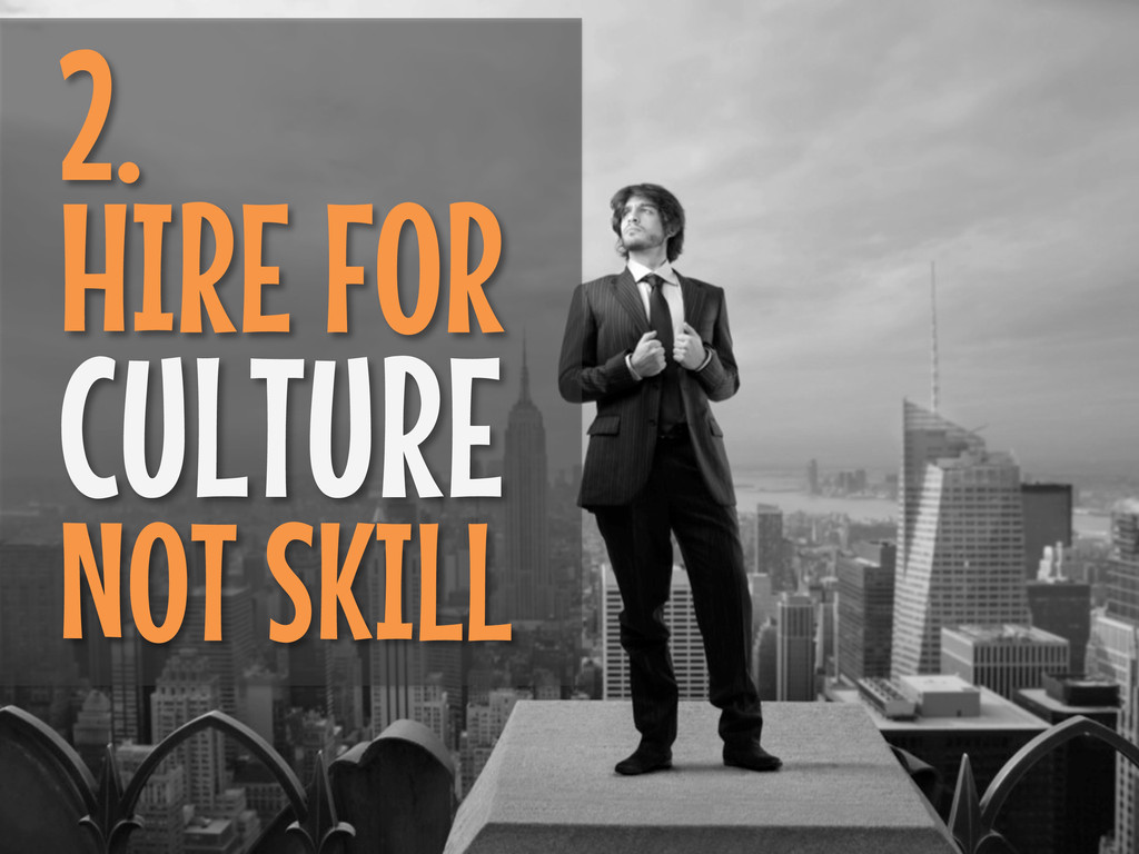 2. HIRE FOR CULTURE NOT SKILL