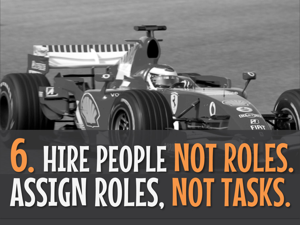 6. HIRE PEOPLE NOT ROLES. ASSIGN ROLES, NOT TAS...