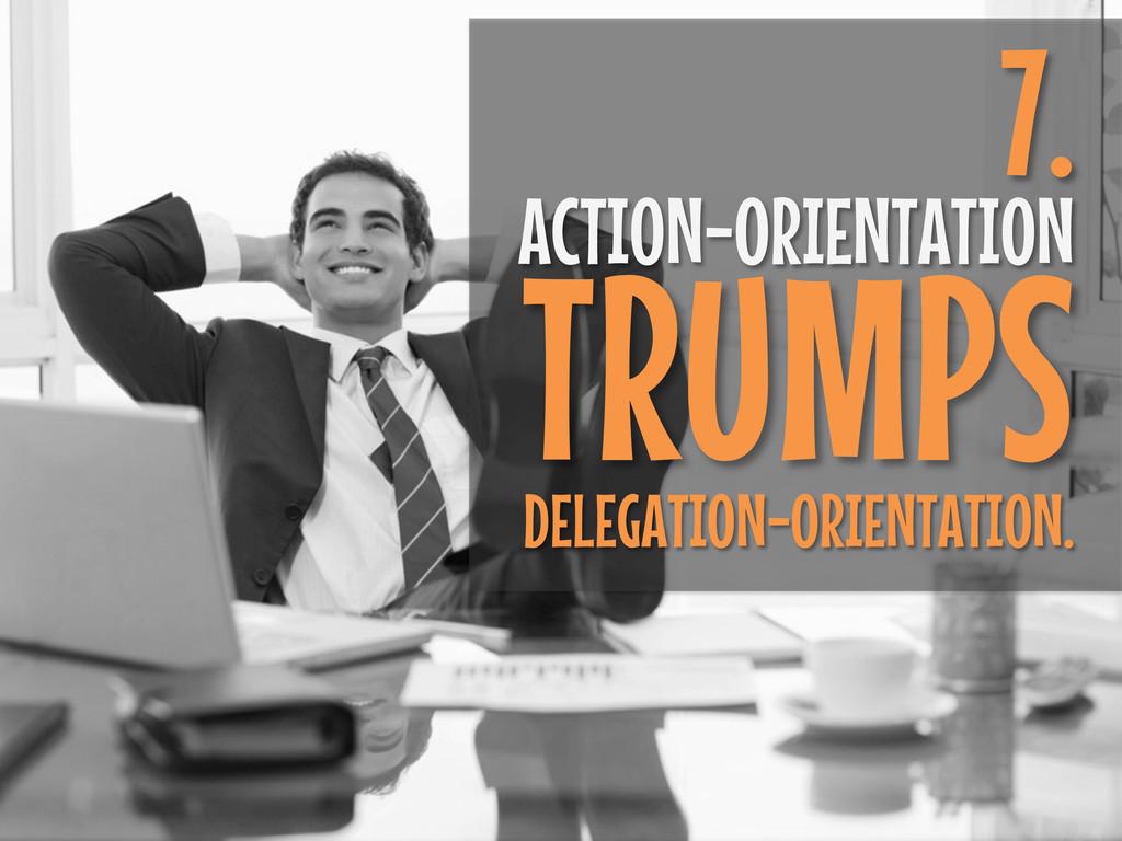 7. ACTION-ORIENTATION TRUMPS DELEGATION-ORIENTA...