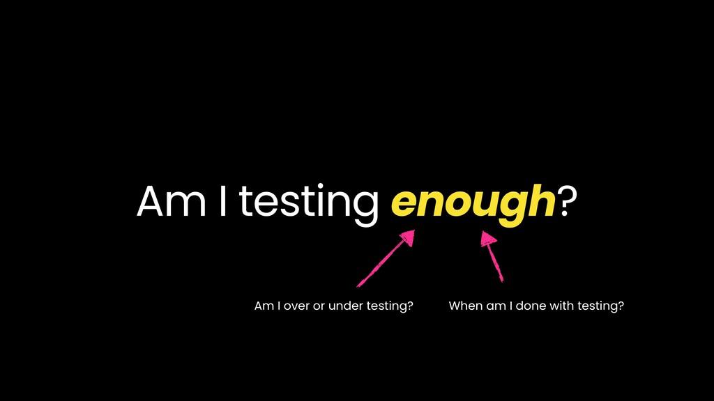 Am I testing enough? Am I over or under testing...