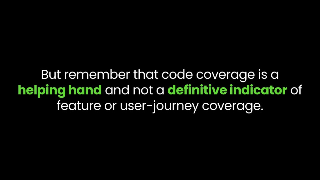 But remember that code coverage is a helping ha...