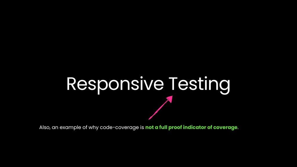 Responsive Testing Also, an example of why code...