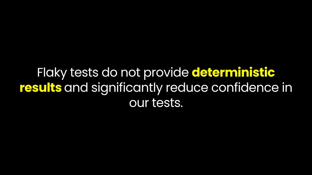 Flaky tests do not provide deterministic result...